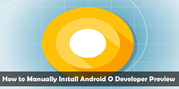 How to Manually Install Android O Developer Preview